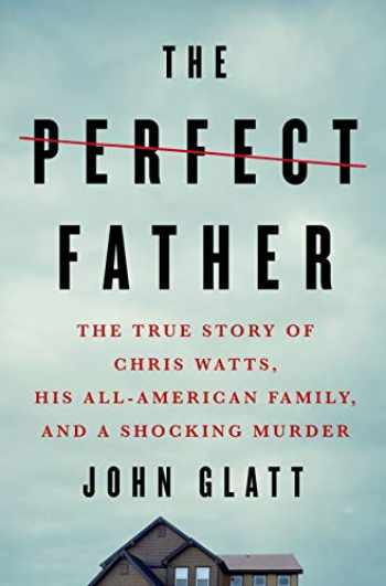 9781250231611-1250231612-The Perfect Father: The True Story of Chris Watts, His All-American Family, and a Shocking Murder