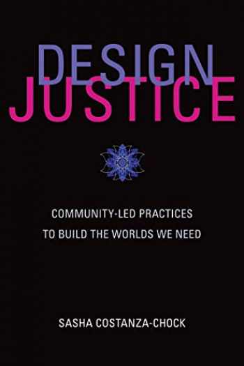9780262043458-0262043459-Design Justice: Community-Led Practices to Build the Worlds We Need (Information Policy)