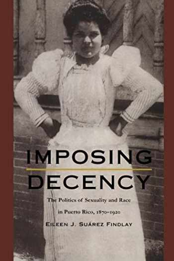 9780822323969-0822323966-Imposing Decency: The Politics of Sexuality and Race in Puerto Rico, 1870–1920 (American Encounters/Global Interactions)