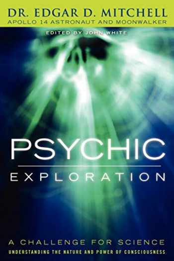 9781616405472-1616405473-Psychic Exploration: A Challenge for Science, Understanding the Nature and Power of Consciousness