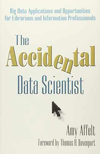 9781573875110-1573875112-The Accidental Data Scientist: Big Data Applications and Opportunities for Librarians and Information Professionals