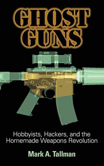9781440865640-1440865647-Ghost Guns: Hobbyists, Hackers, and the Homemade Weapons Revolution