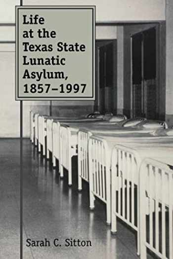 9781603447393-1603447393-Life at the Texas State Lunatic Asylum, 1857-1997 (Volume 82) (Centennial Series of the Association of Former Students, Texas A&M University)
