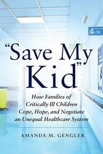 "9781479864621-1479864625-""Save My Kid"": How Families of Critically Ill Children Cope, Hope, and Negotiate an Unequal Healthcare System"