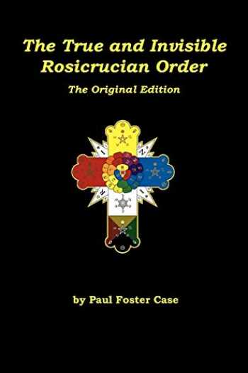 9780984675326-0984675329-The True and Invisible Rosicrucian Order: The Original Edition