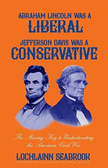 9781943737444-1943737444-Abraham Lincoln Was a Liberal, Jefferson Davis Was a Conservative: The Missing Key to Understanding the American Civil War