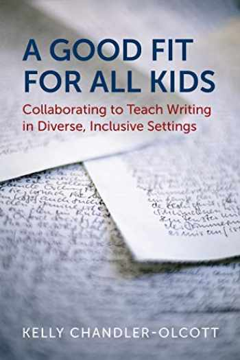 9781682533437-1682533433-A Good Fit for All Kids: Collaborating to Teach Writing in Diverse, Inclusive Settings