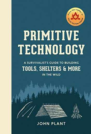 9781984823670-1984823671-Primitive Technology: A Survivalist's Guide to Building Tools, Shelters, and More in the Wild (CLARKSON POTTER)