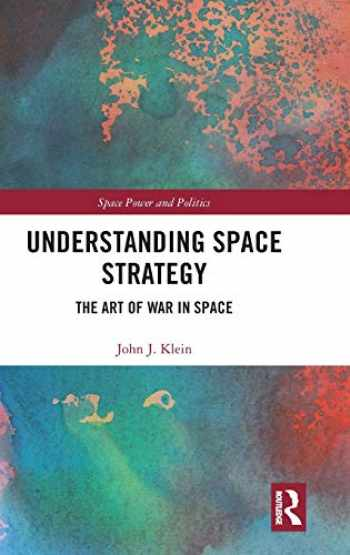 9781138354623-1138354627-Understanding Space Strategy: The Art of War in Space (Space Power and Politics)
