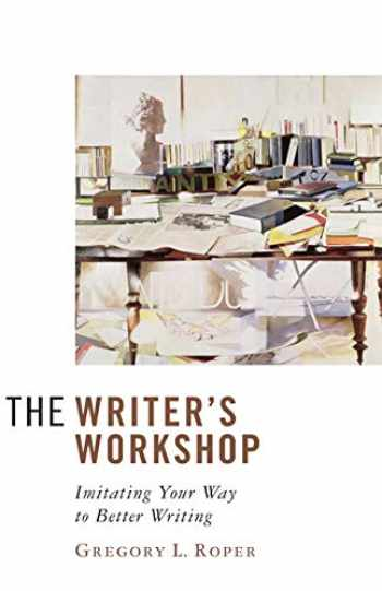 9781933859330-1933859334-The Writer's Workshop: Imitating Your Way to Better Writing