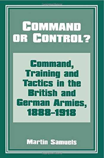 9780714642147-0714642142-Command or Control?: Command, Training and Tactics in the British and German Armies, 1888-1918