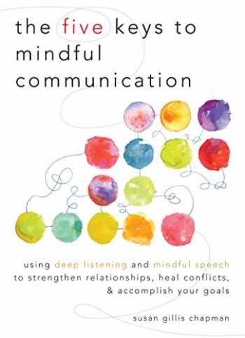 9781590309414-1590309413-The Five Keys to Mindful Communication: Using Deep Listening and Mindful Speech to Strengthen Relationships, Heal Conflicts, and Accomplish Your Goals