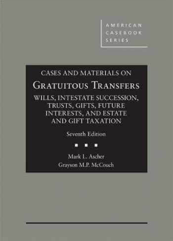 9781640206106-1640206108-Cases and Materials on Gratuitous Transfers, Wills, Intestate Succession, Trusts, Gifts, Future Interests, and Estate and Gift Taxation (American Casebook Series)