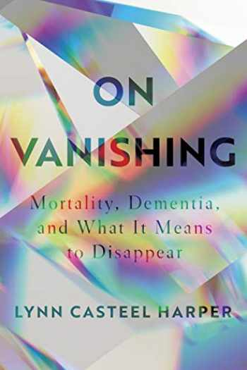 9781948226288-1948226286-On Vanishing: Mortality, Dementia, and What It Means to Disappear