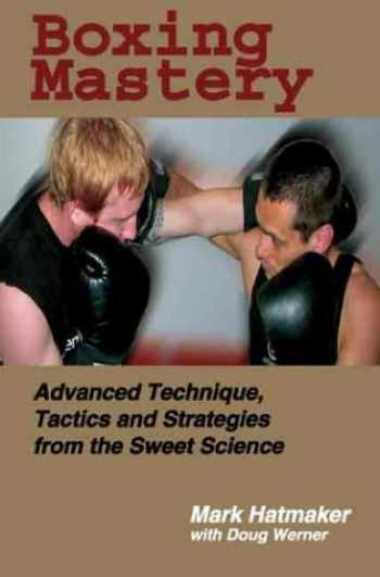 9781884654213-1884654215-Boxing Mastery: Advanced Technique, Tactics, and Strategies from the Sweet Science
