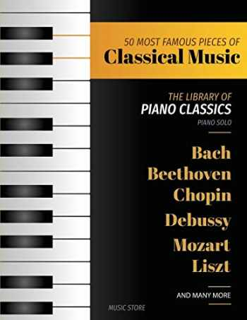 9781729525272-172952527X-50 Most Famous Pieces Of Classical Music: The Library of Piano Classics Bach, Beethoven, Bizet, Chopin, Debussy, Liszt, Mozart, Schubert, Strauss and more (Volume 1)