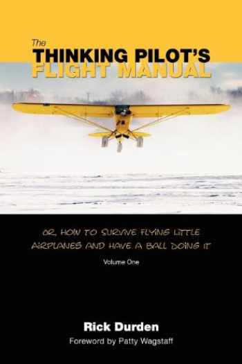 9780983422204-0983422206-The Thinking Pilot's Flight Manual: Or, How to Survive Flying Little Airplanes and Have a Ball Doing It