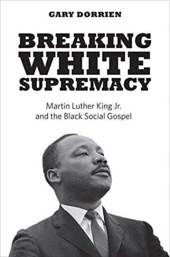 9780300244335-0300244339-Breaking White Supremacy: Martin Luther King Jr. and the Black Social Gospel