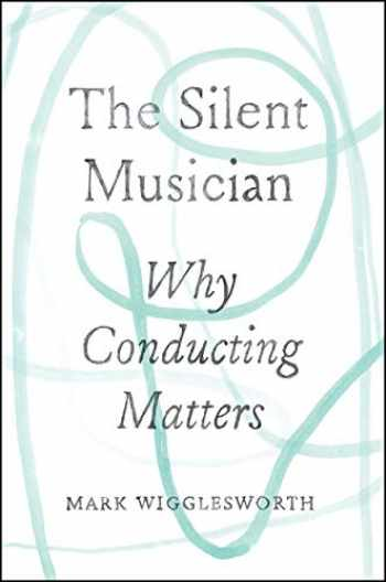 9780226622552-022662255X-The Silent Musician: Why Conducting Matters