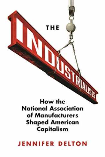 9780691167862-0691167869-The Industrialists: How the National Association of Manufacturers Shaped American Capitalism (Politics and Society in Modern America)