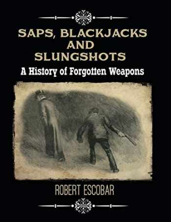 9781619848764-1619848767-Saps, Blackjacks and Slungshots: A History of Forgotten Weapons