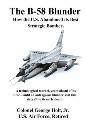 9780692478813-0692478817-The B-58 Blunder: How the U.S. Abandoned its Best Strategic Bomber.