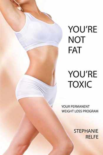 9780989589901-0989589900-You're Not Fat You're Toxic, Your Permanent Weight Loss Program