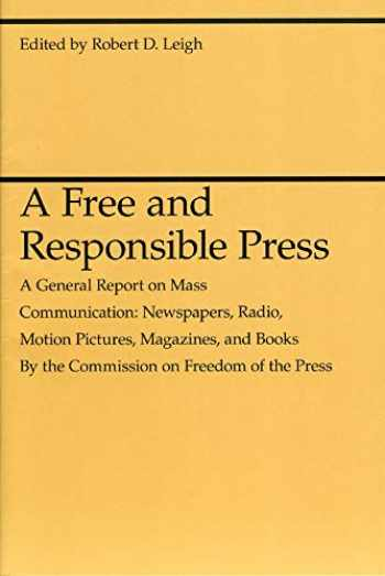 9780226471358-0226471357-A Free and Responsible Press: A General Report on Mass Communication: Newspapers, Radio, Motion Pictures, Magazines, and Books (Midway Reprint Series)