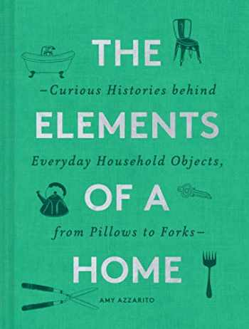 9781452178721-1452178720-The Elements of a Home: Curious Histories behind Everyday Household Objects, from Pillows to Forks (Home Design and Decorative Arts Book, History Buff Gift)