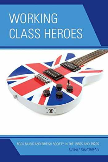 9780739170526-073917052X-Working Class Heroes: Rock Music and British Society in the 1960s and 1970s