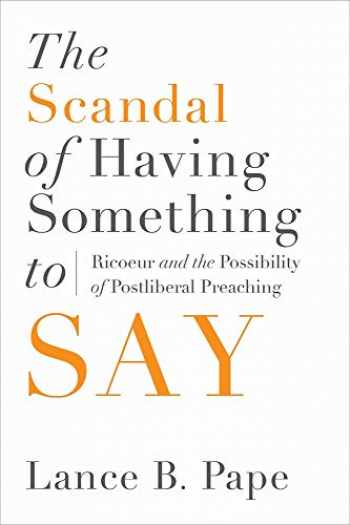 9781602585287-1602585288-The Scandal of Having Something to Say: Ricoeur and the Possibility of Postliberal Preaching