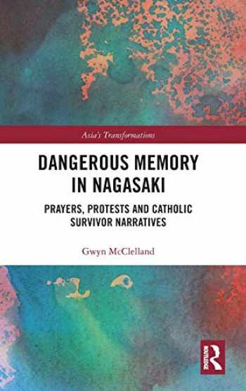 9780367217754-0367217759-Dangerous Memory in Nagasaki: Prayers, Protests and Catholic Survivor Narratives (Asia's Transformations)