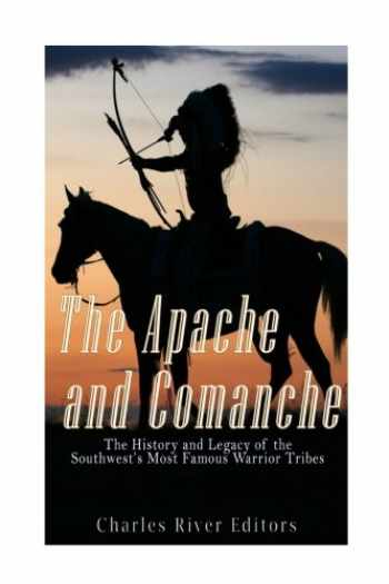 9781539855415-1539855414-The Apache and Comanche: The History and Legacy of the Southwest's Most Famous Warrior Tribes