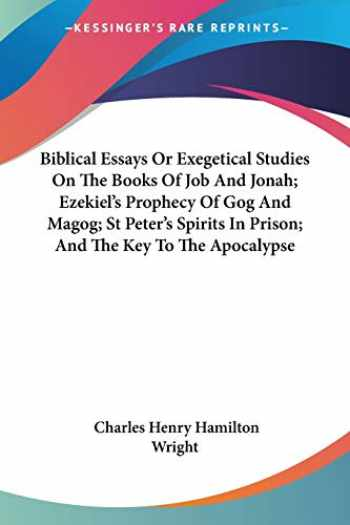 9781428636163-1428636161-Biblical Essays Or Exegetical Studies On The Books Of Job And Jonah; Ezekiel's Prophecy Of Gog And Magog; St Peter's Spirits In Prison; And The Key To The Apocalypse