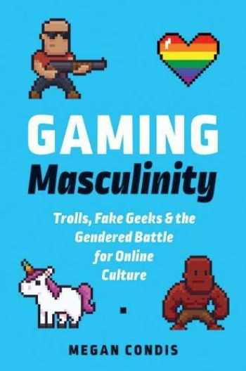 9781609385651-1609385659-Gaming Masculinity: Trolls, Fake Geeks, and the Gendered Battle for Online Culture (Fandom & Culture)