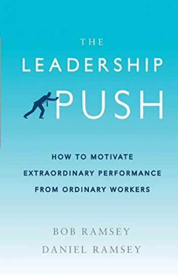 9781732169401-1732169403-The Leadership Push: How To Motivate Extraordinary Performance From Ordinary Workers