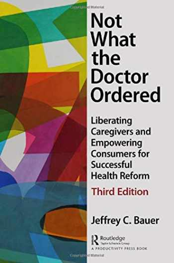 9781138050808-1138050806-Not What the Doctor Ordered: Liberating Caregivers and Empowering Consumers for Successful Health Reform