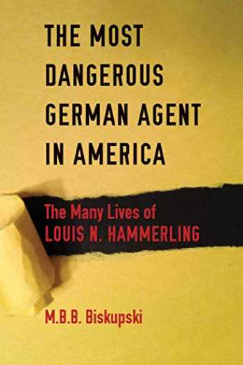 9780875807218-0875807216-The Most Dangerous German Agent in America: The Many Lives of Louis N. Hammerling