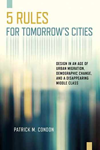 9781610919609-1610919602-Five Rules for Tomorrow's Cities: Design in an Age of Urban Migration, Demographic Change, and a Disappearing Middle Class