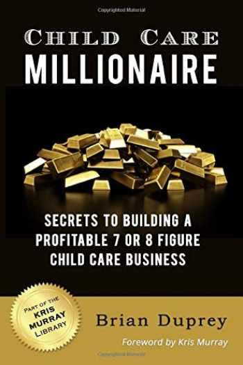 9781726776011-1726776018-Child Care Millionaire: Secrets to Building a Profitable 7 or 8 Figure Child Care Business