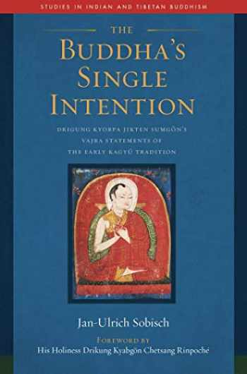 9781614296393-1614296391-The Buddha's Single Intention: Drigung Kyobpa Jikten Sumgön's Vajra Statements of the Early Kagyü Tradition (Studies in Indian and Tibetan Buddhism)