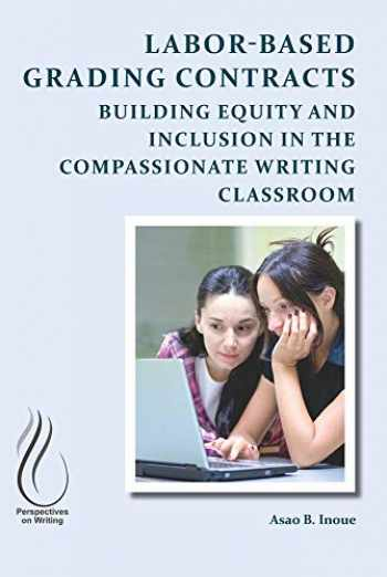 9781607329251-1607329255-Labor-Based Grading Contracts: Building Equity and Inclusion in the Compassionate Writing Classroom (Perspectives on Writing)