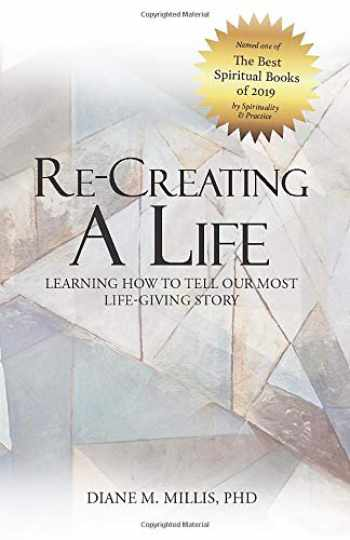 9781950309009-1950309002-Re-Creating a Life: Learning How to Tell Our Most Life-Giving Story