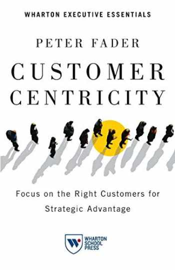 9781613630167-1613630166-Customer Centricity: Focus on the Right Customers for Strategic Advantage (Wharton Executive Essentials)