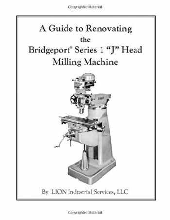 """9781482368000-1482368005-A Guide to Renovating the Bridgeport Series 1 """"J"""" Head Milling Machine"""