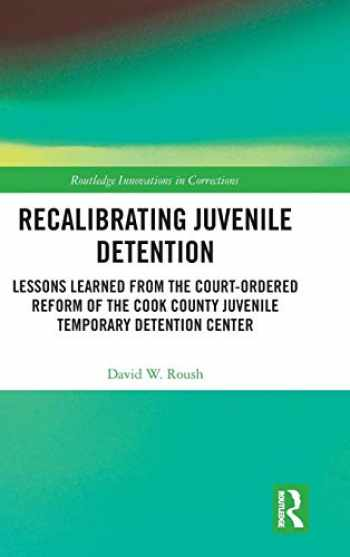 9780367026714-0367026716-Recalibrating Juvenile Detention: Lessons Learned from the Court-Ordered Reform of the Cook County Juvenile Temporary Detention Center (Innovations in Corrections)