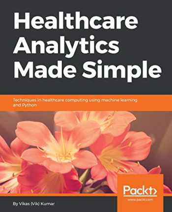 9781787286702-1787286703-Healthcare Analytics Made Simple: Techniques in healthcare computing using machine learning and Python