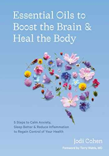 9781984858603-1984858602-Essential Oils to Boost the Brain and Heal the Body: 5 Steps to Calm Anxiety, Sleep Better, and Reduce Inflammation to Regain Control of Your Health
