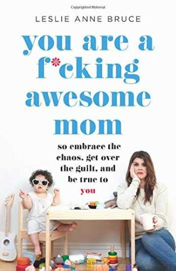 9781580058902-1580058906-You Are a F*cking Awesome Mom: So Embrace the Chaos, Get Over the Guilt, and Be True to You