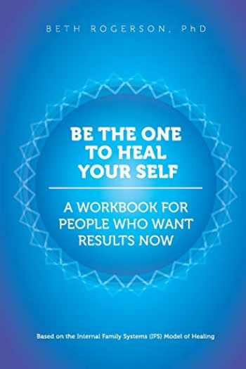 9781539832706-1539832708-Be the One to Heal Your Self: A Workbook for People Who Want Results Now